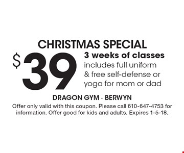 Christmas Special. $39 For 3 Weeks Of Classes. Includes Full Uniform & Free Self-Defense Or Yoga For Mom Or Dad. Offer only valid with this coupon. Please call 610-647-4753 for information. Offer good for kids and adults. Expires 1-5-18.