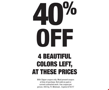 40%off 4 BEAUTIFUL COLORS LEFT, AT THESE PRICES. With Clipper coupon only. Must present coupon at time of purchase. Not valid on past or current contracted work. One coupon per person. 400 Sq. Ft. Minimum.Expires 6/16/17