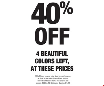 40% off 4 BEAUTIFUL COLORS LEFT, AT THESE PRICES. With Clipper coupon only. Must present coupon at time of purchase. Not valid on past or current contracted work. One coupon per person. 400 Sq. Ft. Minimum. Expires 8/4/17