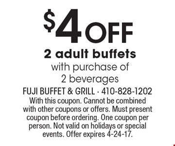 $4 OFF 2 adult buffets with purchase of 2 beverages. With this coupon. Cannot be combined with other coupons or offers. Must present coupon before ordering. One coupon per person. Not valid on holidays or special events. Offer expires 4-24-17.
