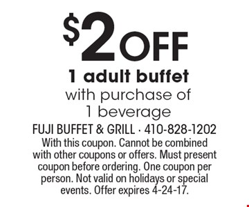 $2 OFF 1 adult buffet with purchase of 1 beverage. With this coupon. Cannot be combined with other coupons or offers. Must present coupon before ordering. One coupon per person. Not valid on holidays or special events. Offer expires 4-24-17.