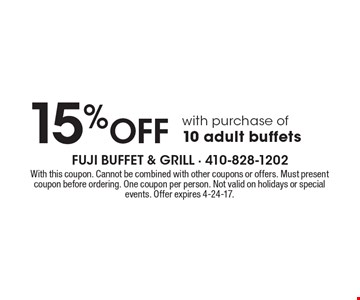 15% OFF with purchase of 10 adult buffets. With this coupon. Cannot be combined with other coupons or offers. Must present coupon before ordering. One coupon per person. Not valid on holidays or special events. Offer expires 4-24-17.
