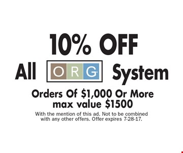 10% OFF All ORG System Orders Of $1,000 Or More max value $1500. With the mention of this ad. Not to be combined with any other offers. Offer expires 7-28-17.
