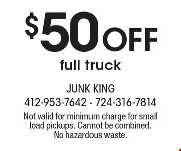 $50 Off full truck. Not valid for minimum charge for small load pickups. Cannot be combined.No hazardous waste.