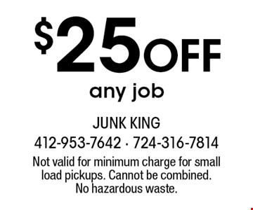 $25 Off any job. Not valid for minimum charge for small load pickups. Cannot be combined.No hazardous waste.