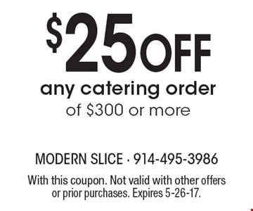 $25 Off any catering order of $300 or more. With this coupon. Not valid with other offers or prior purchases. Expires 5-26-17.