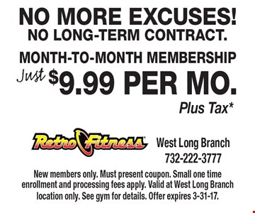 No More Excuses! No Long-Term Contract. Just $9.99 per mo. Plus Tax*. Month-To-Month Membership. New members only. Must present coupon. Small one time enrollment and processing fees apply. Valid at West Long Branch location only. See gym for details. Offer expires 3-31-17.