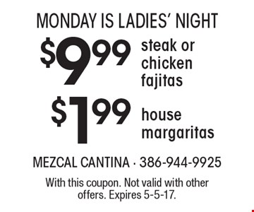 MONDAY IS LADIES' NIGHT. $1.99 house margaritas & $9.99 steak or chicken fajitas. With this coupon. Not valid with other offers. Expires 5-5-17.