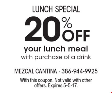 LUNCH SPECIAL. 20% Off your lunch meal with purchase of a drink. With this coupon. Not valid with other offers. Expires 5-5-17.