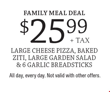 Family Meal Deal $25.99 + tax large cheese pizza, baked ziti, large garden salad & 6 garlic breadsticks. All day, every day. Not valid with other offers.