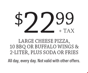 $22.99 + tax large cheese pizza, 10 BBQ or buffalo wings & 2-liter, plus soda or fries. All day, every day. Not valid with other offers.