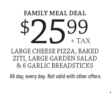 Family Meal Deal $25.99+ tax large cheese pizza, baked ziti, large garden salad & 6 garlic breadsticks. All day, every day. Not valid with other offers.