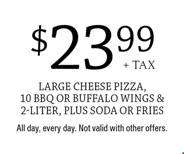 $23.99+ tax large cheese pizza, 10 BBQ or buffalo wings & 2-liter, plus soda or fries . All day, every day. Not valid with other offers.