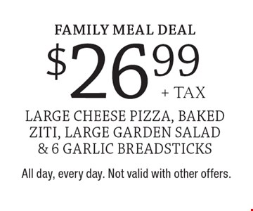 Family Meal Deal. $26.99+ tax large cheese pizza, baked ziti, large garden salad & 6 garlic breadsticks. All day, every day. Not valid with other offers.
