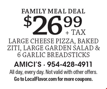 Family Meal Deal. $26.99 + tax large cheese pizza, baked ziti, large garden salad & 6 garlic breadsticks. All day, every day. Not valid with other offers. Go to LocalFlavor.com for more coupons.