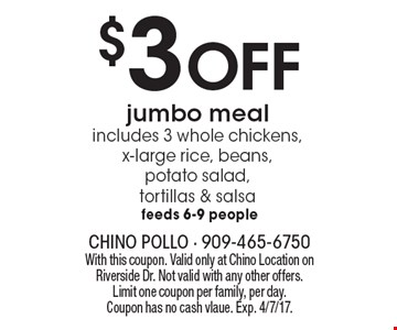 $3 Off jumbo meal. includes 3 whole chickens,x-large rice, beans, potato salad, tortillas & salsa feeds 6-9 people. With this coupon. Valid only at Chino Location on Riverside Dr. Not valid with any other offers. Limit one coupon per family, per day. Coupon has no cash value. Exp. 4/7/17.