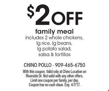$2 Off family meal. includes 2 whole chickens,lg rice, lg beans, lg potato salad, salsa & tortillas. With this coupon. Valid only at Chino Location on Riverside Dr. Not valid with any other offers. Limit one coupon per family, per day. Coupon has no cash value. Exp. 4/7/17.