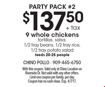 Party Pack #2 $137.50 + tax 9 whole chickens tortillas, salsa, 1/2 tray beans, 1/2 tray rice, 1/2 tray potato salad.  Feeds 20-25 people. With this coupon. Valid only at Chino Location on Riverside Dr. Not valid with any other offers. Limit one coupon per family, per day. Coupon has no cash value. Exp. 4/7/17.