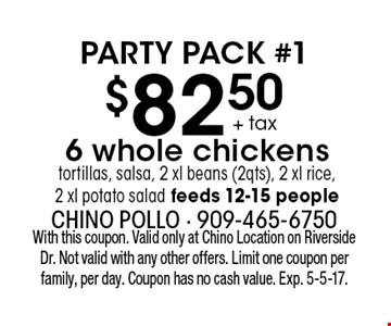 Party Pack #1. $82.50 + tax 6 whole chickens tortillas, salsa, 2 xl beans (2qts), 2 xl rice, 2 xl potato salad. Feeds 12-15 people. With this coupon. Valid only at Chino Location on Riverside Dr. Not valid with any other offers. Limit one coupon per family, per day. Coupon has no cash value. Exp. 5-5-17.