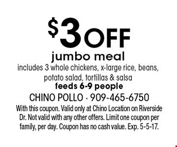 $3 off jumbo meal. Includes 3 whole chickens, x-large rice, beans, potato salad, tortillas & salsa feeds 6-9 people. With this coupon. Valid only at Chino Location on Riverside Dr. Not valid with any other offers. Limit one coupon per family, per day. Coupon has no cash value. Exp. 5-5-17.