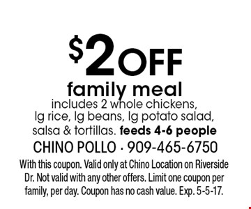 $2 Off family meal includes 2 whole chickens, lg rice, lg beans, lg potato salad, salsa & tortillas. feeds 4-6 people. With this coupon. Valid only at Chino Location on Riverside Dr. Not valid with any other offers. Limit one coupon per family, per day. Coupon has no cash value. Exp. 5-5-17.