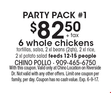 Party Pack #1 $82.50 + tax. 6 whole chickens tortillas, salsa, 2 xl beans (2qts), 2 xl rice and 2 xl potato salad, feeds 12-15 people. With this coupon. Valid only at Chino Location on Riverside Dr. Not valid with any other offers. Limit one coupon per family, per day. Coupon has no cash value. Exp. 6-9-17.