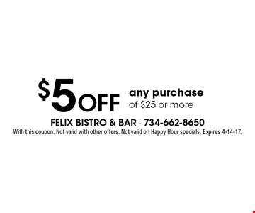 $5 Off any purchase of $25 or more. With this coupon. Not valid with other offers. Not valid on Happy Hour specials. Expires 4-14-17.