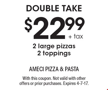 Double take $22.99 + tax 2 large pizzas 2 toppings. With this coupon. Not valid with other offers or prior purchases. Expires 4-7-17.