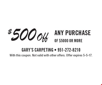 $500 off any purchase of $5000 or more. With this coupon. Not valid with other offers. Offer expires 5-5-17.