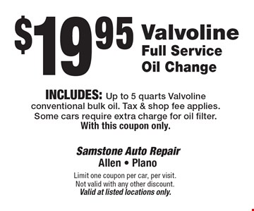 $19.95 Valvoline Full Service Oil Change Includes: Up to 5 quarts Valvoline conventional bulk oil. Tax & shop fee applies. Some cars require extra charge for oil filter. With this coupon only. Limit one coupon per car, per visit. Not valid with any other discount. Valid at listed locations only.