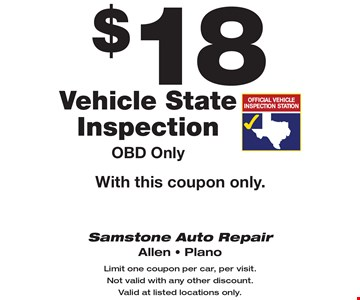$18 Vehicle State Inspection OBD Only With this coupon only.. Limit one coupon per car, per visit. Not valid with any other discount. Valid at listed locations only.