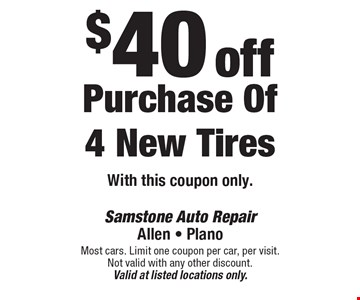 $40 off Purchase Of 4 New Tires With this coupon only.. Most cars. Limit one coupon per car, per visit. Not valid with any other discount. Valid at listed locations only.