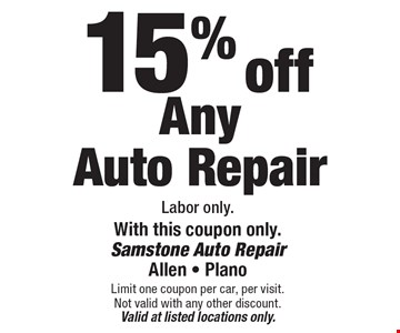 15% off Any Auto Repair Labor only.With this coupon only.. Limit one coupon per car, per visit. Not valid with any other discount. Valid at listed locations only.