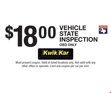 $18.00 Vehicle State Inspection, OBD Only. Must present coupon. Valid at listed locations only. Not valid with any other offers or specials. Limit one coupon per car per visit.