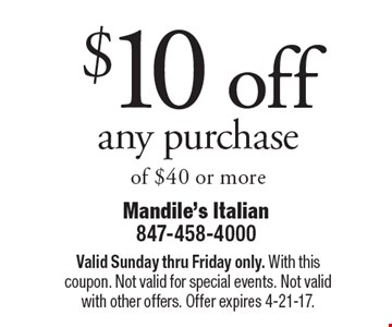 $10 off any purchase of $40 or more. Valid Sunday thru Friday only. With this coupon. Not valid for special events. Not valid with other offers. Offer expires 4-21-17.