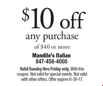 $10 off any purchase of $40 or more. Valid Sunday thru Friday only. With this coupon. Not valid for special events. Not valid with other offers. Offer expires 6-30-17.