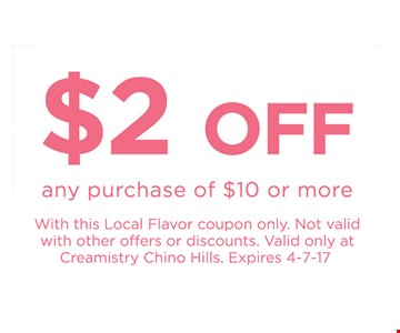 $2 off any purchase of $10 or more. With this Local Flavor coupon only. Not valid with other offers or discounts. Valid only at Creamistry Chino Hills. Expires 4-7-17.