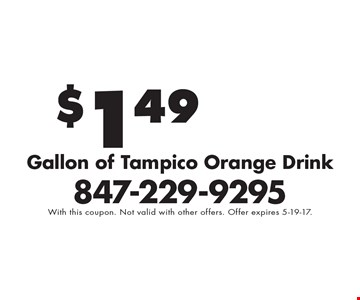 $1.49 Gallon of Tampico Orange Drink . With this coupon. Not valid with other offers. Offer expires 5-19-17.