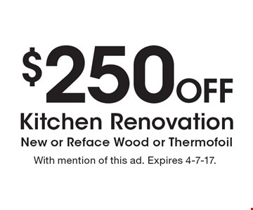 $250 Off Kitchen Renovation, New or Reface Wood or Thermofoil. With mention of this ad. Expires 4-7-17.