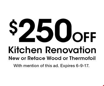 $250 Off Kitchen Renovation New or Reface Wood or Thermofoil. With mention of this ad. Expires 6-9-17.