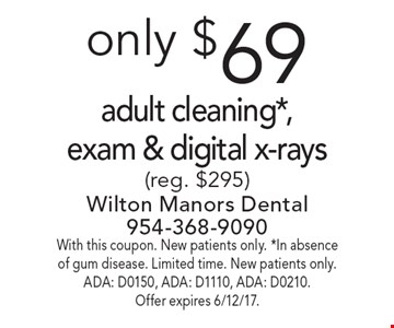 Only $69 adult cleaning*, exam & digital x-rays (reg. $295). With this coupon. New patients only. *In absence of gum disease. Limited time. New patients only. ADA: D0150, ADA: D1110, ADA: D0210. Offer expires 6/12/17.