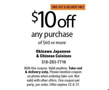 $10 off any purchase of $60 or more. With this coupon. Valid anytime. Take-out & delivery only. Please mention coupon on phone when ordering take-out. Not valid with other offers. One coupon per party, per order. Offer expires 12-8-17.
