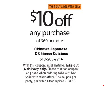 $10 off any purchase of $60 or more. With this coupon. Valid anytime. Take-out & delivery only. Please mention coupon on phone when ordering take-out. Not valid with other offers. One coupon per party, per order. Offer expires 2-23-18.