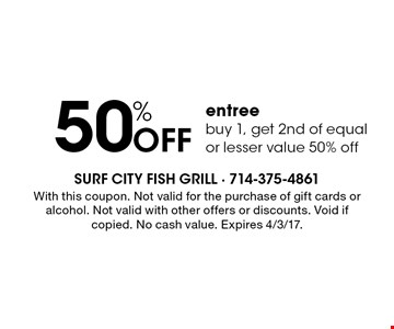 50% Off entree. Buy 1, get 2nd of equal or lesser value 50% off. With this coupon. Not valid for the purchase of gift cards or alcohol. Not valid with other offers or discounts. Void if copied. No cash value. Expires 4/3/17.