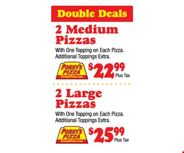 Double Deals 2 Medium Pizza With 1 Topping On Each Pizza. Additional Toppings Extra. $22.99 Plus Tax. 2 Large Pizzas With One Topping On Each Pizza. Additional Toppings Extra. $25.99 Plus Tax