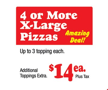 4 Or More X-Large Pizzas. Amazing Deal. Up to 3 Toppings Each. Additional Toppings Extra. $14 Ea. Plus Tax.