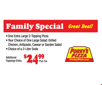 Family Special. Great Deal. One Extra Large 2-topping Pizza. Your choice of One Large Salad: Grilled, Chicken, Antipasto, Caesar or Garden Salad, Choice of a 2-Liter soda. $24.99 Plus Tax. Additional Toppings Extra.