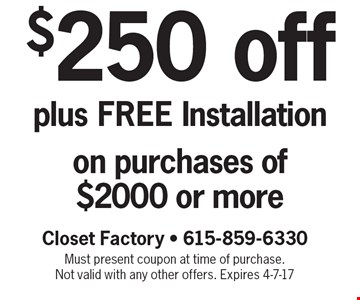 $250 off plus FREE Installation on purchases of $2000 or more. Closet Factory - 615-859-6330 Must present coupon at time of purchase. Not valid with any other offers. Expires 4-7-17