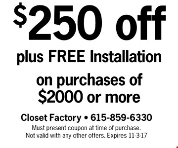 $250 off plus FREE Installation on purchases of $2000 or more. Closet Factory - 615-859-6330 Must present coupon at time of purchase. Not valid with any other offers. Expires 11-3-17