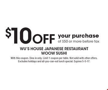 $10 Off your purchase of $50 or more before tax. With this coupon. Dine in only. Limit 1 coupon per table. Not valid with other offers. Excludes holidays and all-you-can-eat lunch special. Expires 5-5-17.